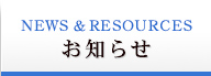 NEWS & RESOURCES お知らせ